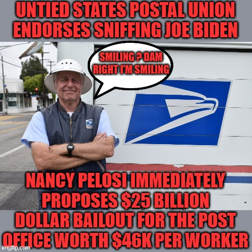 just the facts jack |  UNTIED STATES POSTAL UNION ENDORSES SNIFFING JOE BIDEN; SMILING ? DAM RIGHT I'M SMILING; NANCY PELOSI IMMEDIATELY PROPOSES $25 BILLION DOLLAR BAILOUT FOR THE POST OFFICE WORTH $46K PER WORKER | image tagged in joe biden,democrats,communism,2020 elections,post office | made w/ Imgflip meme maker
