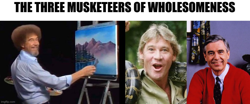 4 great people looking back at each other |  THE THREE MUSKETEERS OF WHOLESOMENESS | image tagged in bob ross,steve irwin,mr rogers | made w/ Imgflip meme maker