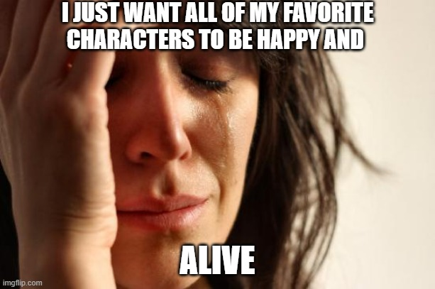 First World Problems |  I JUST WANT ALL OF MY FAVORITE CHARACTERS TO BE HAPPY AND; ALIVE | image tagged in memes | made w/ Imgflip meme maker