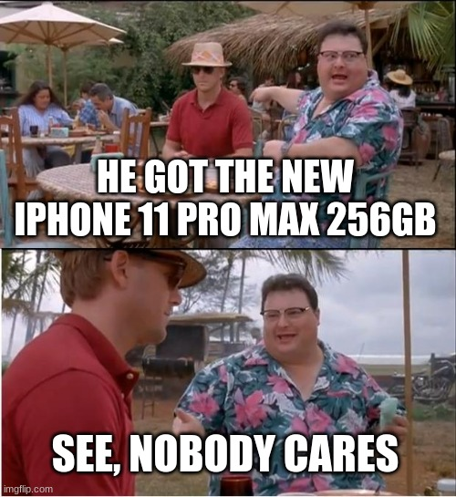 See Nobody Cares |  HE GOT THE NEW IPHONE 11 PRO MAX 256GB; SEE, NOBODY CARES | image tagged in memes,see nobody cares | made w/ Imgflip meme maker