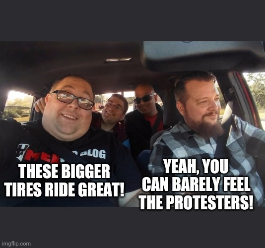 YEAH, YOU CAN BARELY FEEL THE PROTESTERS! THESE BIGGER TIRES RIDE GREAT! | image tagged in memes,stupid liberals,4 guys in a truck,protesters,bigger tires | made w/ Imgflip meme maker