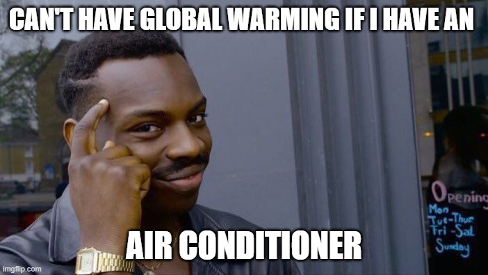 smort |  CAN'T HAVE GLOBAL WARMING IF I HAVE AN; AIR CONDITIONER | image tagged in memes,roll safe think about it | made w/ Imgflip meme maker