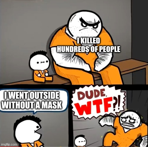 Surprised bulky prisoner |  I KILLED HUNDREDS OF PEOPLE; I WENT OUTSIDE WITHOUT A MASK | image tagged in surprised bulky prisoner | made w/ Imgflip meme maker