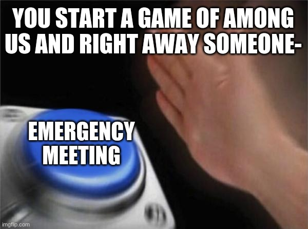 Blank Nut Button Meme |  YOU START A GAME OF AMONG US AND RIGHT AWAY SOMEONE-; EMERGENCY MEETING | image tagged in memes,blank nut button | made w/ Imgflip meme maker