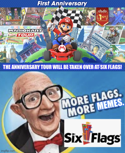 THE ANNIVERSARY TOUR WILL BE TAKEN OVER AT SIX FLAGS! | image tagged in more flags more memes,mario kart tour s 1st anniversary,six flags,mario kart,memes | made w/ Imgflip meme maker