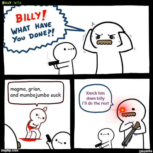 billy deserves a cookie |  magma, grian, and mumbojumbo suck; Knock him down billy i'll do the rest | image tagged in billy what have you done,minecraft | made w/ Imgflip meme maker