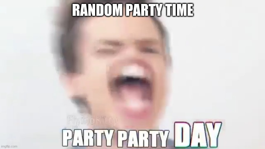 RANDOM PARTY TIME | made w/ Imgflip meme maker