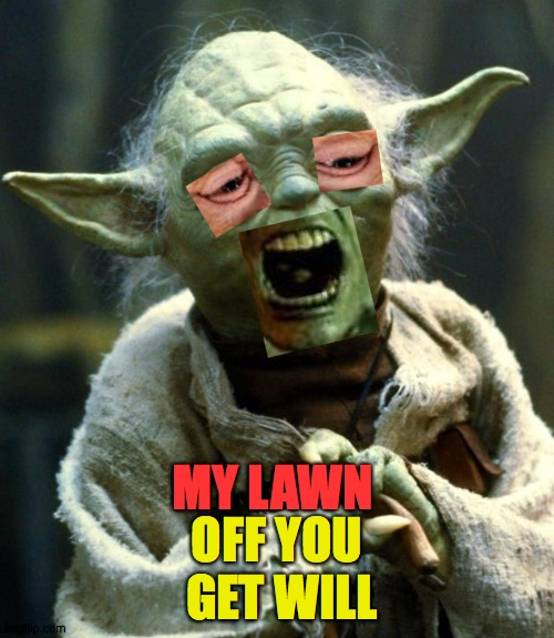 HEY. Off Get... |  MY LAWN; OFF YOU  GET WILL | image tagged in memes,star wars yoda,hey,grass,lawn,haha | made w/ Imgflip meme maker