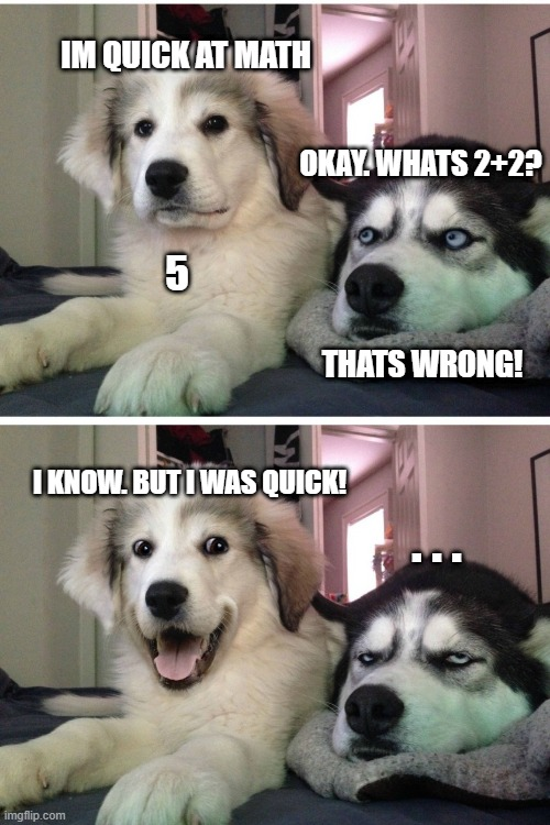 Quick math dog |  IM QUICK AT MATH; OKAY. WHATS 2+2? 5; THATS WRONG! I KNOW. BUT I WAS QUICK! . . . | image tagged in bad pun dogs | made w/ Imgflip meme maker