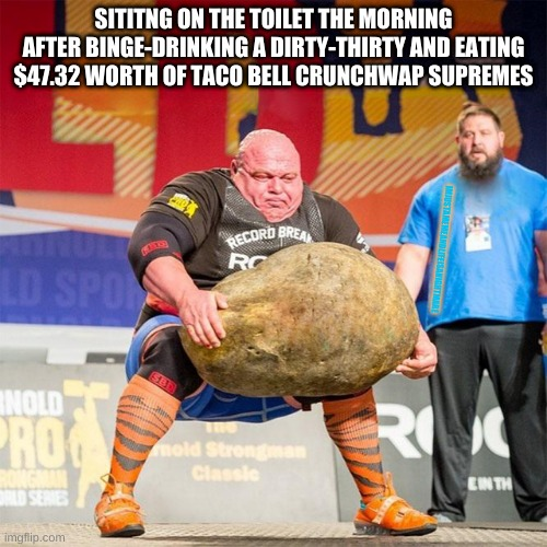 Dirty-Thirties and Taco Bell |  SITITNG ON THE TOILET THE MORNING AFTER BINGE-DRINKING A DIRTY-THIRTY AND EATING $47.32 WORTH OF TACO BELL CRUNCHWAP SUPREMES; IMJUSTAMEMEANDLIFEISANIGHTMARE | image tagged in rock lift guy | made w/ Imgflip meme maker