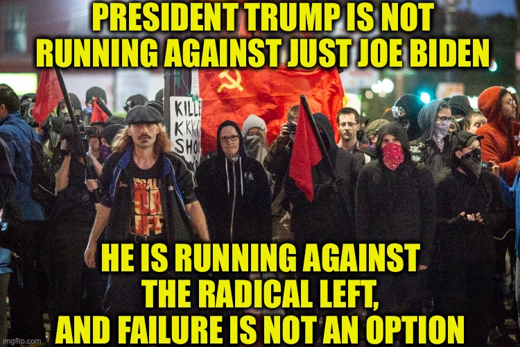 Trump2020NowMoreThanEver |  PRESIDENT TRUMP IS NOT RUNNING AGAINST JUST JOE BIDEN; HE IS RUNNING AGAINST THE RADICAL LEFT, AND FAILURE IS NOT AN OPTION | image tagged in joe biden,president trump,election 2020,communism,democratic party,memes | made w/ Imgflip meme maker