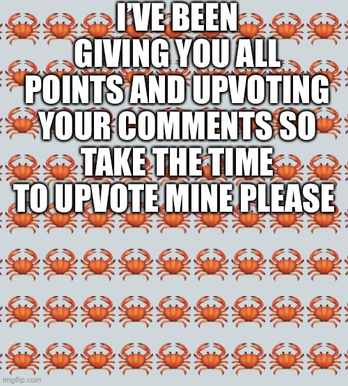 If you can post 100 comments you can upvote midn |  I'VE BEEN GIVING YOU ALL POINTS AND UPVOTING YOUR COMMENTS SO TAKE THE TIME TO UPVOTE MINE PLEASE | image tagged in crab background | made w/ Imgflip meme maker
