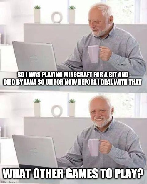 i just want to do another game for a little bit before i get me diamonds back |  SO I WAS PLAYING MINECRAFT FOR A BIT AND DIED BY LAVA SO UH FOR NOW BEFORE I DEAL WITH THAT; WHAT OTHER GAMES TO PLAY? | image tagged in memes,hide the pain harold | made w/ Imgflip meme maker