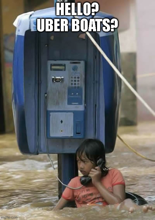 Uber Boats |  HELLO? UBER BOATS? | image tagged in flood,boat,pay phone,phone | made w/ Imgflip meme maker