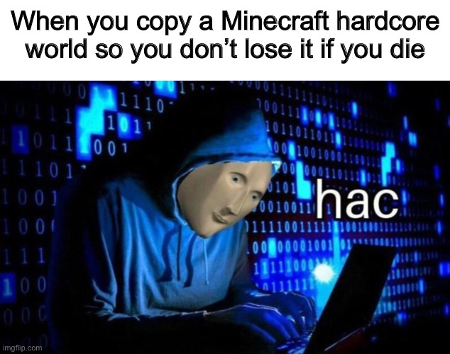 Hac |  When you copy a Minecraft hardcore world so you don't lose it if you die | image tagged in hac,minecraft,computer,hack,hardcore,meme man | made w/ Imgflip meme maker