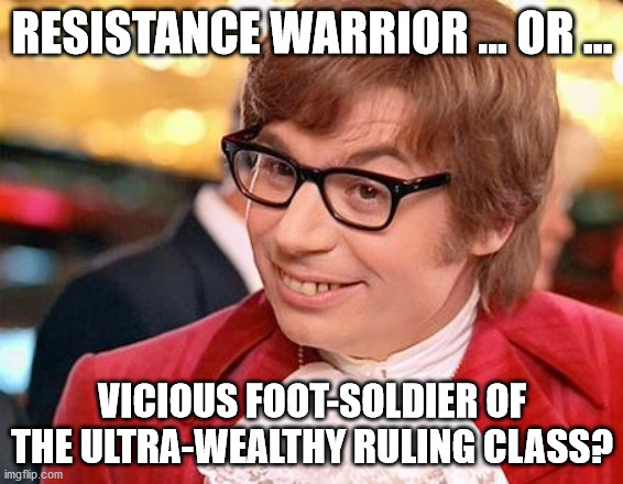 Resistance |  RESISTANCE WARRIOR ... OR ... VICIOUS FOOT-SOLDIER OF THE ULTRA-WEALTHY RULING CLASS? | image tagged in austin powers | made w/ Imgflip meme maker