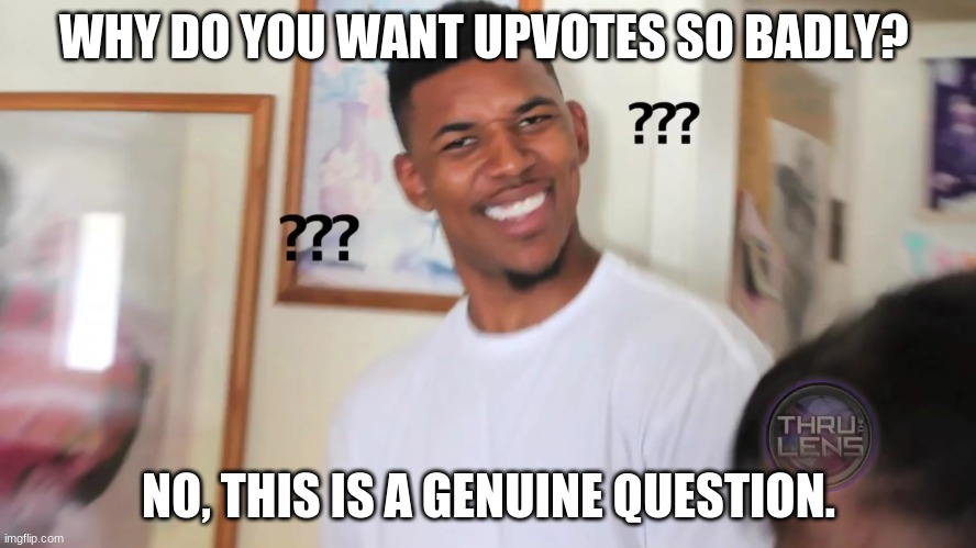 what's so good about upvotes |  WHY DO YOU WANT UPVOTES SO BADLY? NO, THIS IS A GENUINE QUESTION. | image tagged in black guy question mark | made w/ Imgflip meme maker