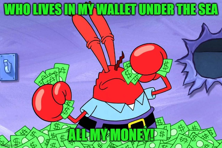 ahh all my money |  WHO LIVES IN MY WALLET UNDER THE SEA; ALL MY MONEY! | image tagged in mr crabs | made w/ Imgflip meme maker
