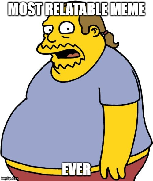 Comic Book Guy Meme | MOST RELATABLE MEME EVER | image tagged in memes,comic book guy | made w/ Imgflip meme maker