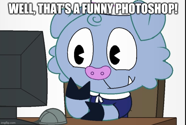 Truffles's Reaction (HTF) | WELL, THAT'S A FUNNY PHOTOSHOP! | image tagged in truffles's reaction htf | made w/ Imgflip meme maker