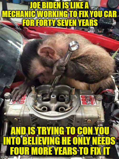 Monkey mechanic |  JOE BIDEN IS LIKE A MECHANIC WORKING TO FIX YOU CAR  FOR FORTY SEVEN YEARS; AND IS TRYING TO CON YOU INTO BELIEVING HE ONLY NEEDS  FOUR MORE YEARS TO FIX IT | image tagged in monkey mechanic,joe biden,election 2020 | made w/ Imgflip meme maker