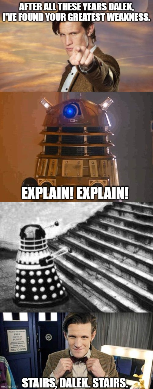AFTER ALL THESE YEARS DALEK, I'VE FOUND YOUR GREATEST WEAKNESS. EXPLAIN! EXPLAIN! STAIRS, DALEK. STAIRS. | image tagged in doctor who,dalek,doctor who matt smith,dalek and stairs,funny,tv | made w/ Imgflip meme maker