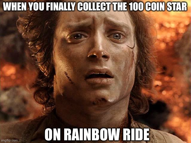 Frodo Its Over Its Done |  WHEN YOU FINALLY COLLECT THE 100 COIN STAR; ON RAINBOW RIDE | image tagged in frodo its over its done | made w/ Imgflip meme maker