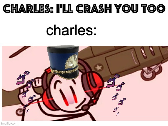 I'll crash you too |  charles: i'll crash you too; charles: | image tagged in charles,lmao | made w/ Imgflip meme maker