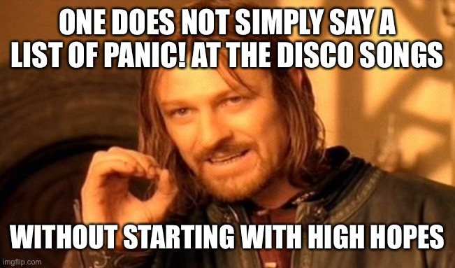 One Does Not Simply |  ONE DOES NOT SIMPLY SAY A LIST OF PANIC! AT THE DISCO SONGS; WITHOUT STARTING WITH HIGH HOPES | image tagged in memes,one does not simply | made w/ Imgflip meme maker