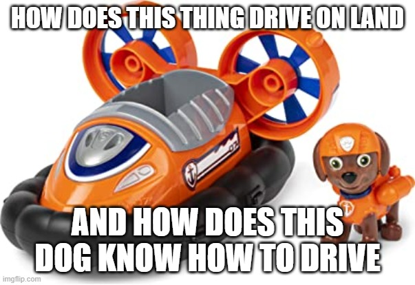 pls explain to me :/ |  HOW DOES THIS THING DRIVE ON LAND; AND HOW DOES THIS DOG KNOW HOW TO DRIVE | image tagged in it makes no sense | made w/ Imgflip meme maker