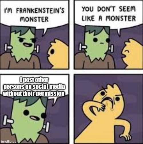 You don't seem like a monster |  I post other persons on social media without their permission | image tagged in meme,social media,monster,facebook,instagram,tik tok | made w/ Imgflip meme maker