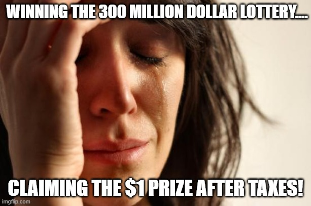 All it takes is $2.00 and a dream! |  WINNING THE 300 MILLION DOLLAR LOTTERY.... CLAIMING THE $1 PRIZE AFTER TAXES! | image tagged in memes,first world problems,lottery,taxes | made w/ Imgflip meme maker