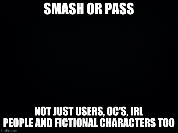 Black background |  SMASH OR PASS; NOT JUST USERS, OC'S, IRL PEOPLE AND FICTIONAL CHARACTERS TOO | image tagged in black background | made w/ Imgflip meme maker