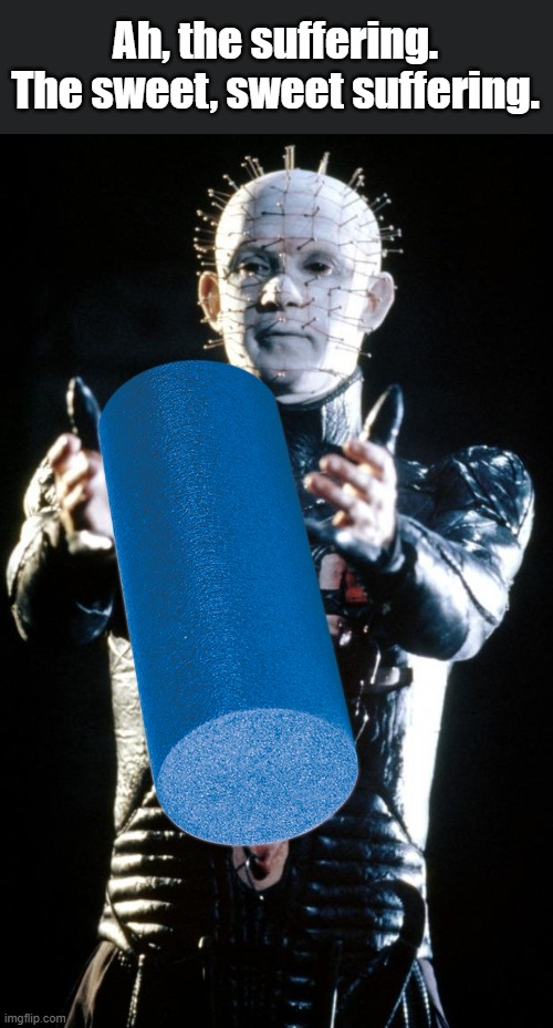 Ever seen a grown man cry? |  Ah, the suffering. The sweet, sweet suffering. | image tagged in hellraiser,yoga,foam roller | made w/ Imgflip meme maker