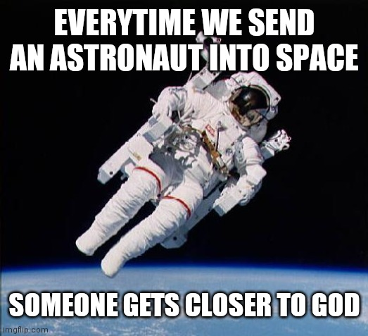 The Bright Side |  EVERYTIME WE SEND AN ASTRONAUT INTO SPACE; SOMEONE GETS CLOSER TO GOD | image tagged in astronaut | made w/ Imgflip meme maker