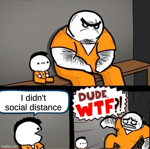 6ft apart |  I didn't social distance | image tagged in surprised bulky prisoner | made w/ Imgflip meme maker