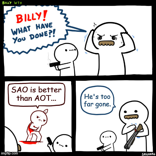 Billy, What Have You Done |  SAO is better than AOT... He's too far gone. | image tagged in billy what have you done,sword art online,anime,attack on titan | made w/ Imgflip meme maker