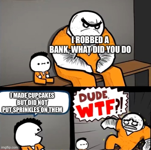How dare you |  I ROBBED A BANK, WHAT DID YOU DO; I MADE CUPCAKES BUT DID NOT PUT SPRINKLES ON THEM | image tagged in surprised bulky prisoner | made w/ Imgflip meme maker