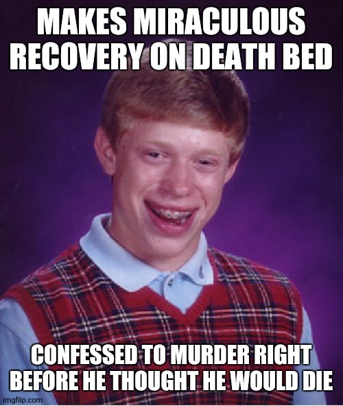 Bad Luck Brian |  MAKES MIRACULOUS RECOVERY ON DEATH BED; CONFESSED TO MURDER RIGHT BEFORE HE THOUGHT HE WOULD DIE | image tagged in memes,bad luck brian | made w/ Imgflip meme maker