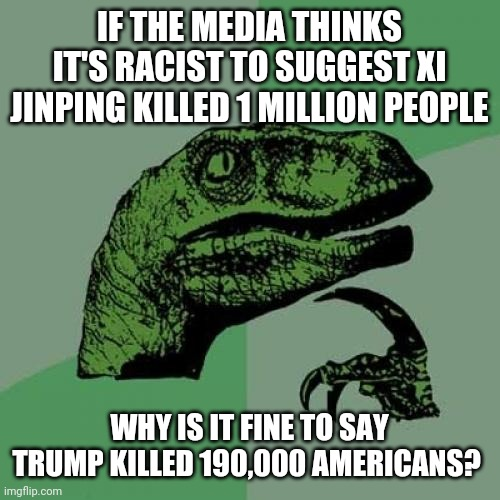 The media confuses me... |  IF THE MEDIA THINKS IT'S RACIST TO SUGGEST XI JINPING KILLED 1 MILLION PEOPLE; WHY IS IT FINE TO SAY TRUMP KILLED 190,000 AMERICANS? | image tagged in memes,philosoraptor,coronavirus,donald trump,fake news,racism | made w/ Imgflip meme maker