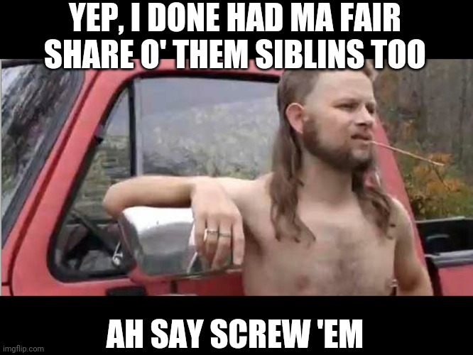 YEP, I DONE HAD MA FAIR SHARE O' THEM SIBLINS TOO AH SAY SCREW 'EM | image tagged in redneck with a truck | made w/ Imgflip meme maker