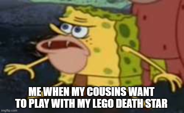 me |  ME WHEN MY COUSINS WANT TO PLAY WITH MY LEGO DEATH STAR | image tagged in memes,spongegar | made w/ Imgflip meme maker