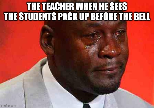 crying michael jordan |  THE TEACHER WHEN HE SEES THE STUDENTS PACK UP BEFORE THE BELL | image tagged in crying michael jordan | made w/ Imgflip meme maker