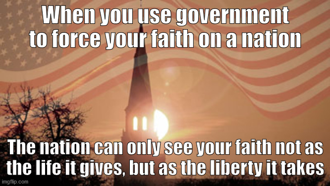 Church and State |  When you use government to force your faith on a nation; The nation can only see your faith not as the life it gives, but as the liberty it takes | image tagged in faith,us government,supreme court,christians,church,liberty | made w/ Imgflip meme maker