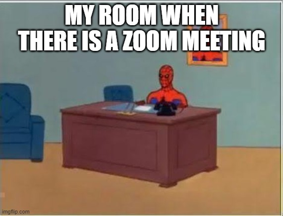 Spiderman Computer Desk |  MY ROOM WHEN THERE IS A ZOOM MEETING | image tagged in memes,spiderman computer desk,spiderman | made w/ Imgflip meme maker