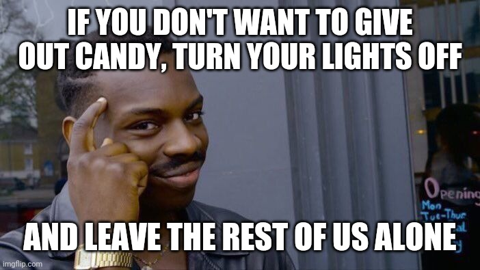 IF YOU DON'T WANT TO GIVE OUT CANDY, TURN YOUR LIGHTS OFF AND LEAVE THE REST OF US ALONE | image tagged in memes,roll safe think about it | made w/ Imgflip meme maker