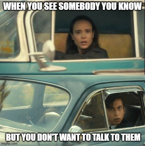 YEs tho |  WHEN YOU SEE SOMEBODY YOU KNOW; BUT YOU DON'T WANT TO TALK TO THEM | image tagged in vanya and five | made w/ Imgflip meme maker