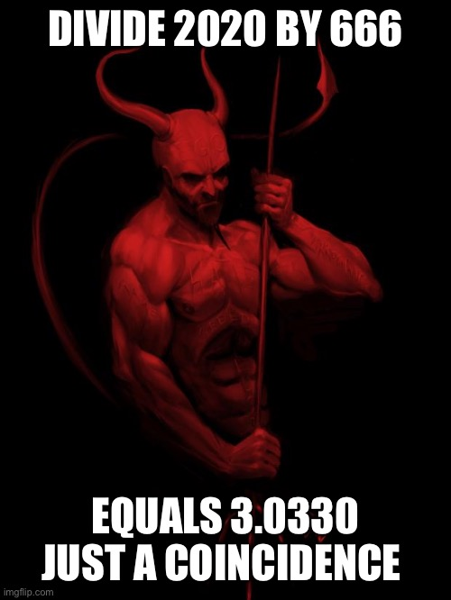 Coincidence |  DIVIDE 2020 BY 666; EQUALS 3.0330 JUST A COINCIDENCE | image tagged in the devil,coincidence,coincidence i think not | made w/ Imgflip meme maker