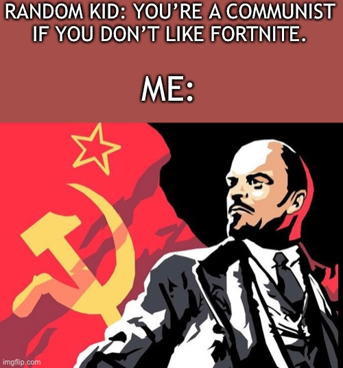 Lenin |  RANDOM KID: YOU'RE A COMMUNIST IF YOU DON'T LIKE FORTNITE. ME: | image tagged in idk,soviet russia | made w/ Imgflip meme maker