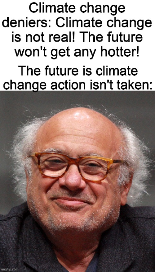 Climate change deniers: Climate change is not real! The future won't get any hotter! The future is climate change action isn't taken: | image tagged in memes,danny devito,climate change,global warming,funny memes | made w/ Imgflip meme maker